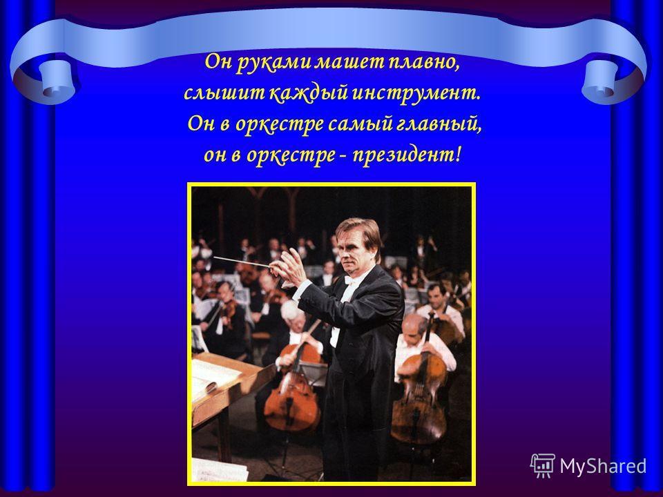 Он руками машет плавно, слышит каждый инструмент. Он в оркестре самый главный, он в оркестре - президент!