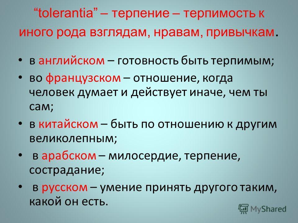 tolerantia – терпение – терпимость к иного рода взглядам, нравам, привычкам. в английском – готовность быть терпимым; во французском – отношение, когда человек думает и действует иначе, чем ты сам; в китайском – быть по отношению к другим великолепны