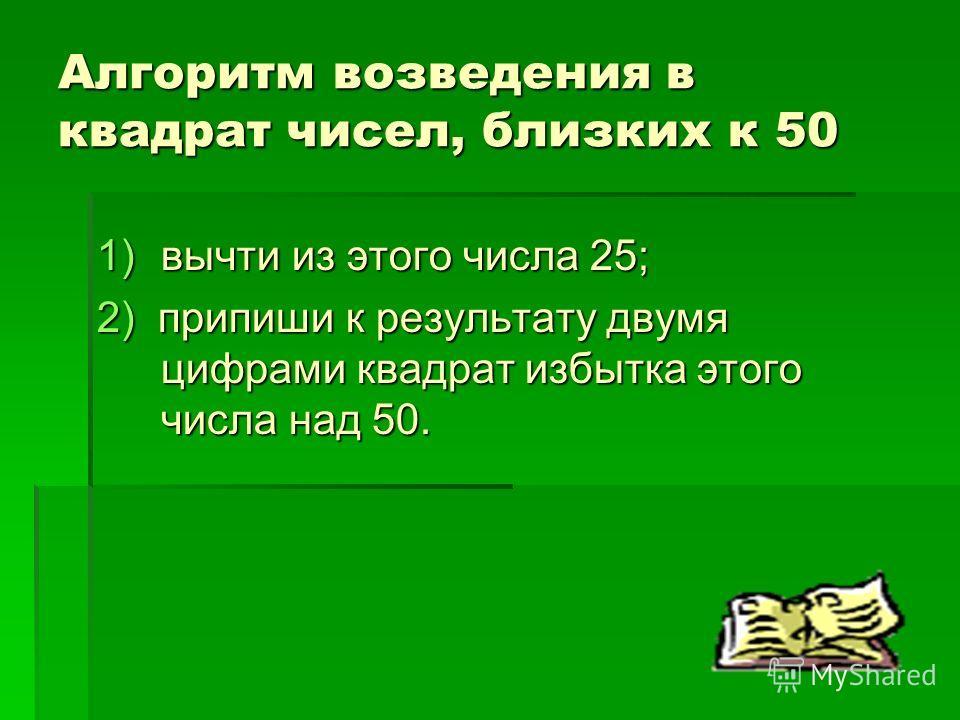 Алгоритм возведения в квадрат чисел, близких к 50 1)вычти из этого числа 25; 2) припиши к результату двумя цифрами квадрат избытка этого числа над 50.