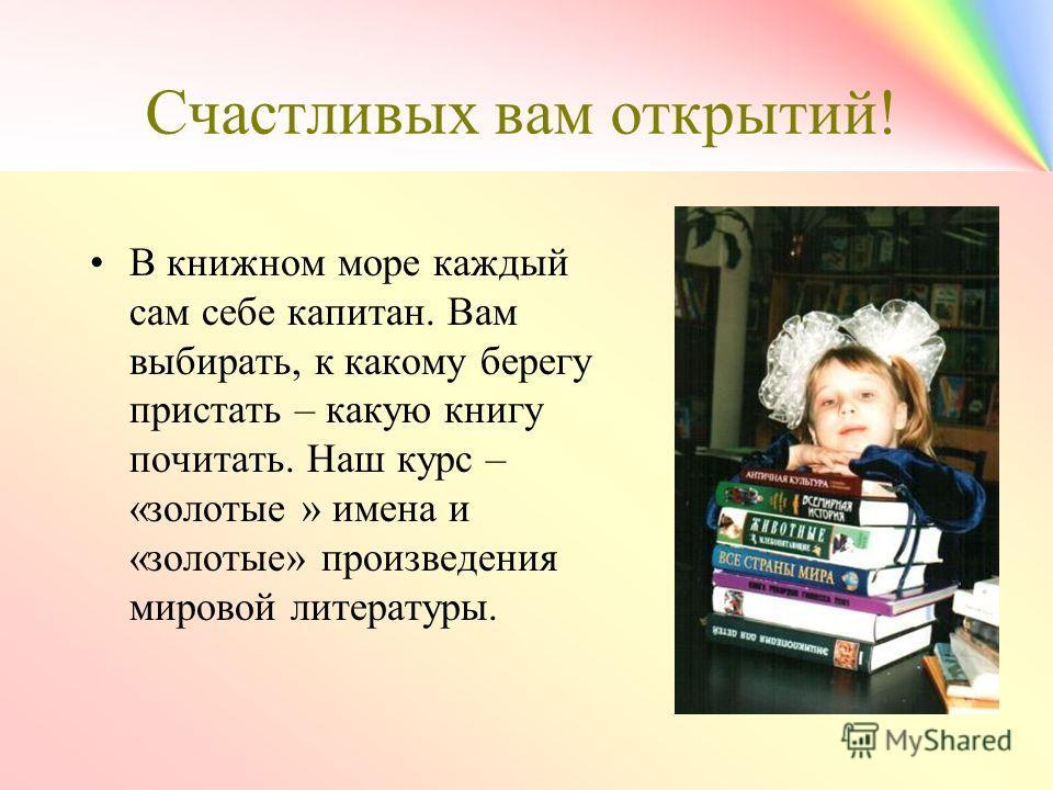 Счастливых вам открытий! В книжном море каждый сам себе капитан. Вам выбирать, к какому берегу пристать – какую книгу почитать. Наш курс – «золотые » имена и «золотые» произведения мировой литературы.