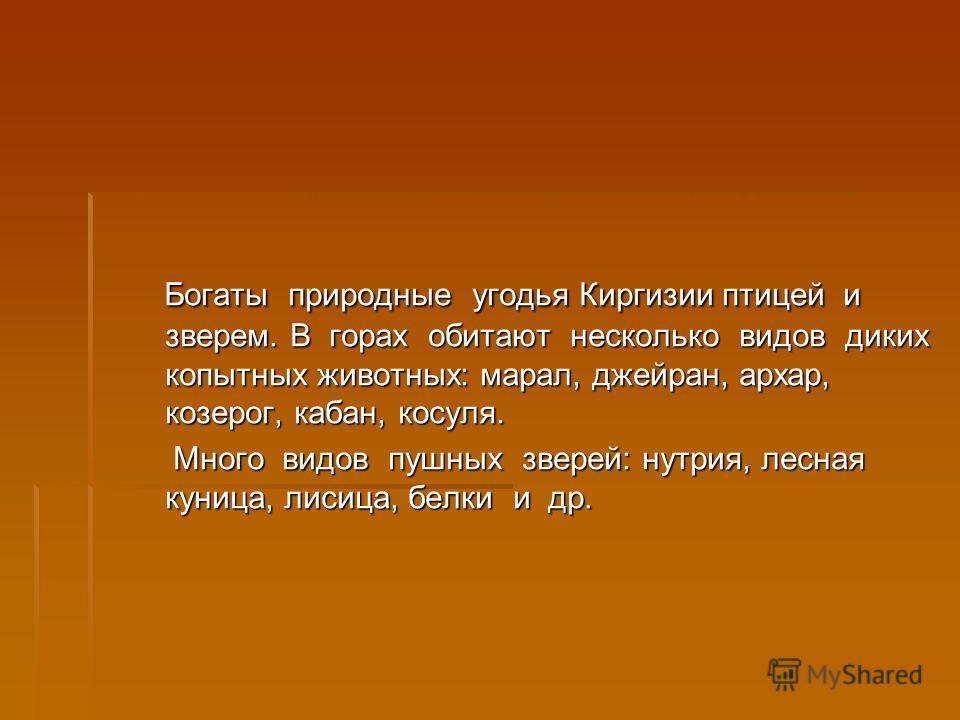 Богаты природные угодья Киргизии птицей и зверем. В горах обитают несколько видов диких копытных животных: марал, джейран, архар, козерог, кабан, косуля. Богаты природные угодья Киргизии птицей и зверем. В горах обитают несколько видов диких копытных