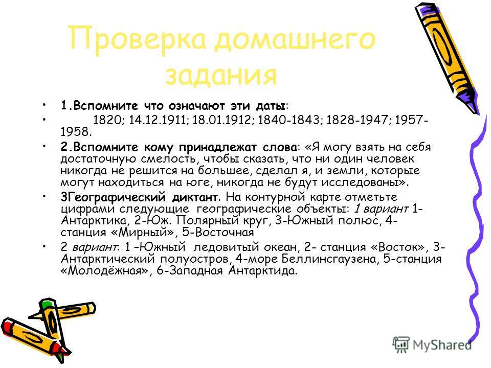 Проверка домашнего задания 1.Вспомните что означают эти даты: 1820; 14.12.1911; 18.01.1912; 1840-1843; 1828-1947; 1957- 1958. 2.Вспомните кому принадлежат слова: «Я могу взять на себя достаточную смелость, чтобы сказать, что ни один человек никогда н