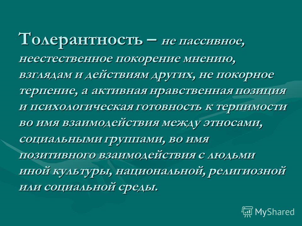 Толерантность – не пассивное, неестественное покорение мнению, взглядам и действиям других, не покорное терпение, а активная нравственная позиция и психологическая готовность к терпимости во имя взаимодействия между этносами, социальными группами, во