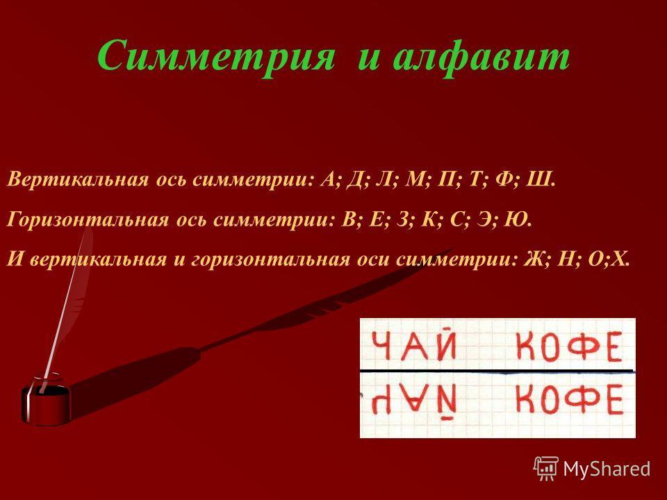 Симметрия и алфавит Вертикальная ось симметрии: А; Д; Л; М; П; Т; Ф; Ш. Горизонтальная ось симметрии: В; Е; З; К; С; Э; Ю. И вертикальная и горизонтальная оси симметрии: Ж; Н; О;Х.