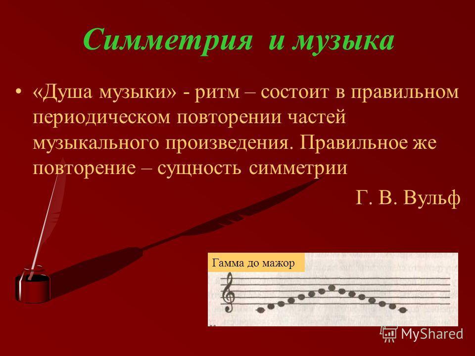 Симметрия и музыка «Душа музыки» - ритм – состоит в правильном периодическом повторении частей музыкального произведения. Правильное же повторение – сущность симметрии Г. В. Вульф Гамма до мажор