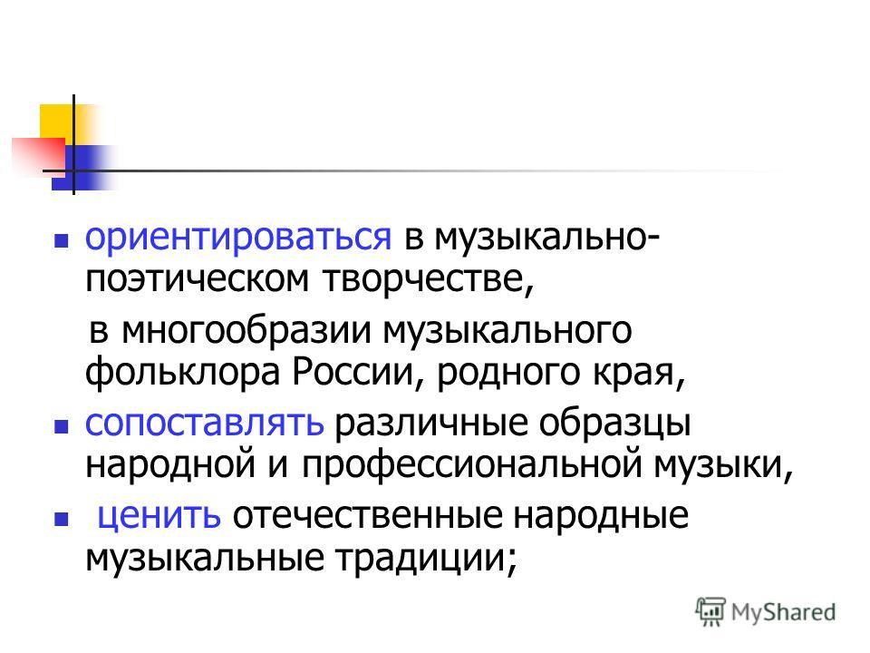 ориентироваться в музыкально- поэтическом творчестве, в многообразии музыкального фольклора России, родного края, сопоставлять различные образцы народной и профессиональной музыки, ценить отечественные народные музыкальные традиции;