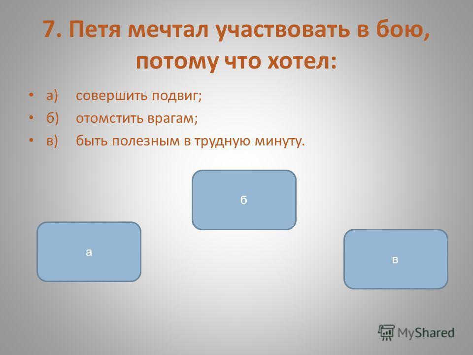 7. Петя мечтал участвовать в бою, потому что хотел: а)совершить подвиг; б)отомстить врагам; в)быть полезным в трудную минуту. в а б