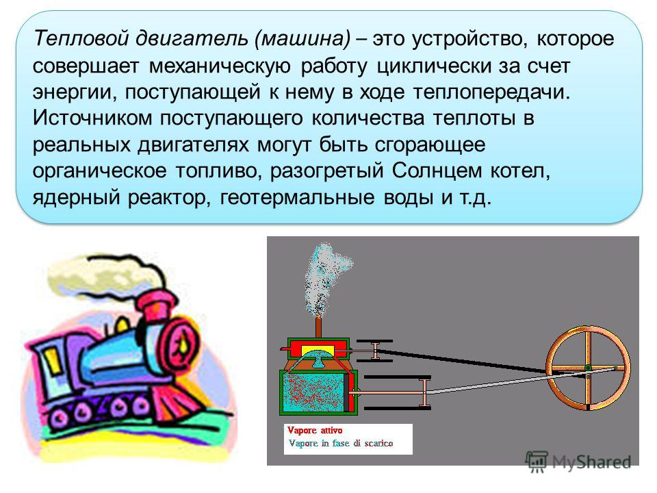 Тепловой двигатель (машина) – это устройство, которое совершает механическую работу циклически за счет энергии, поступающей к нему в ходе теплопередачи. Источником поступающего количества теплоты в реальных двигателях могут быть сгорающее органическо