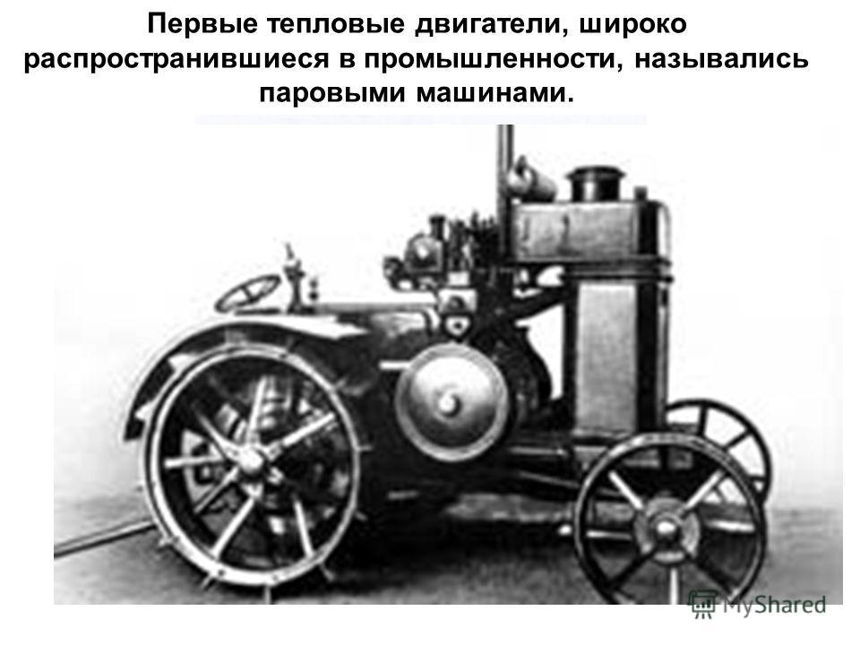 Первые тепловые двигатели, широко распространившиеся в промышленности, назывались паровыми машинами.