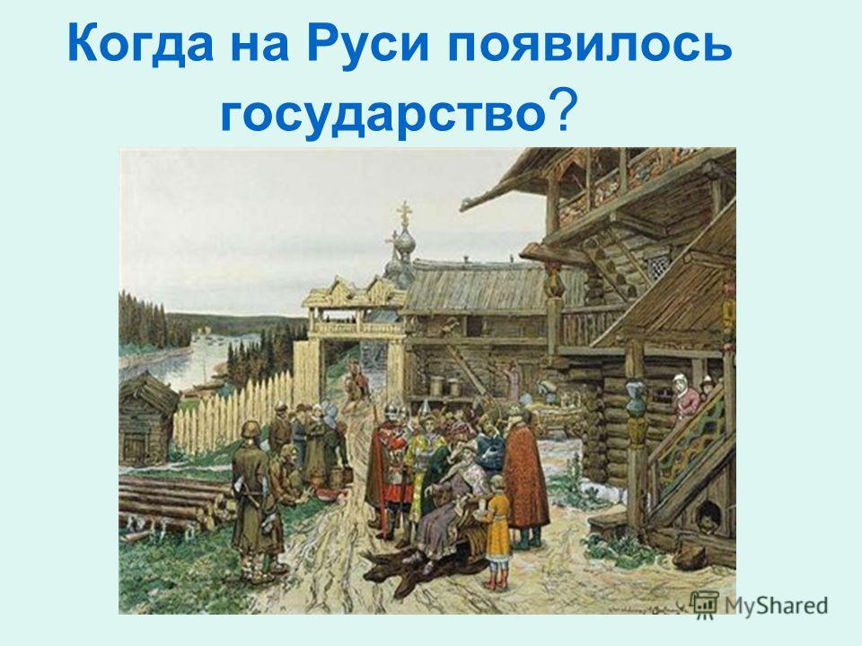 Когда на Руси появилось государство ?
