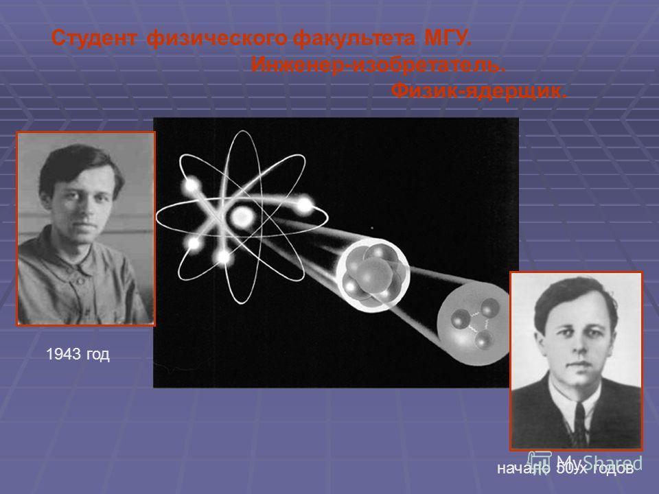 1943 год начало 50-х годов Студент физического факультета МГУ. Инженер-изобретатель. Физик-ядерщик.