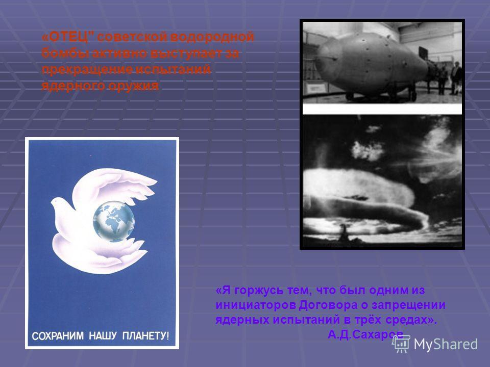 «ОТЕЦ советской водородной бомбы активно выступает за прекращение испытаний ядерного оружия «Я горжусь тем, что был одним из инициаторов Договора о запрещении ядерных испытаний в трёх средах». А.Д.Сахаров