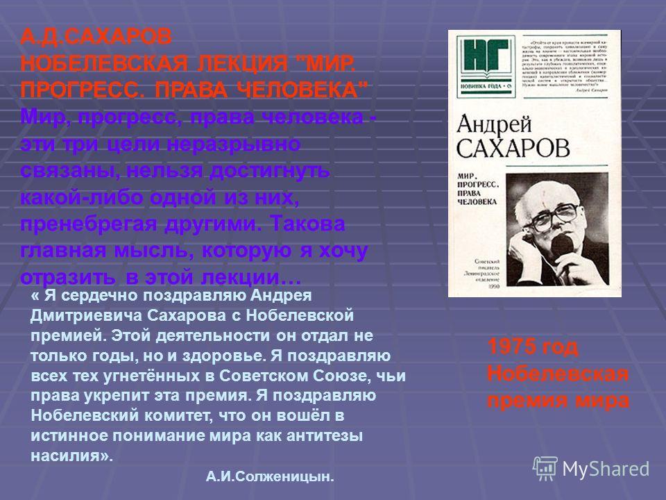 1975 год Нобелевская премия мира « Я сердечно поздравляю Андрея Дмитриевича Сахарова с Нобелевской премией. Этой деятельности он отдал не только годы, но и здоровье. Я поздравляю всех тех угнетённых в Советском Союзе, чьи права укрепит эта премия. Я