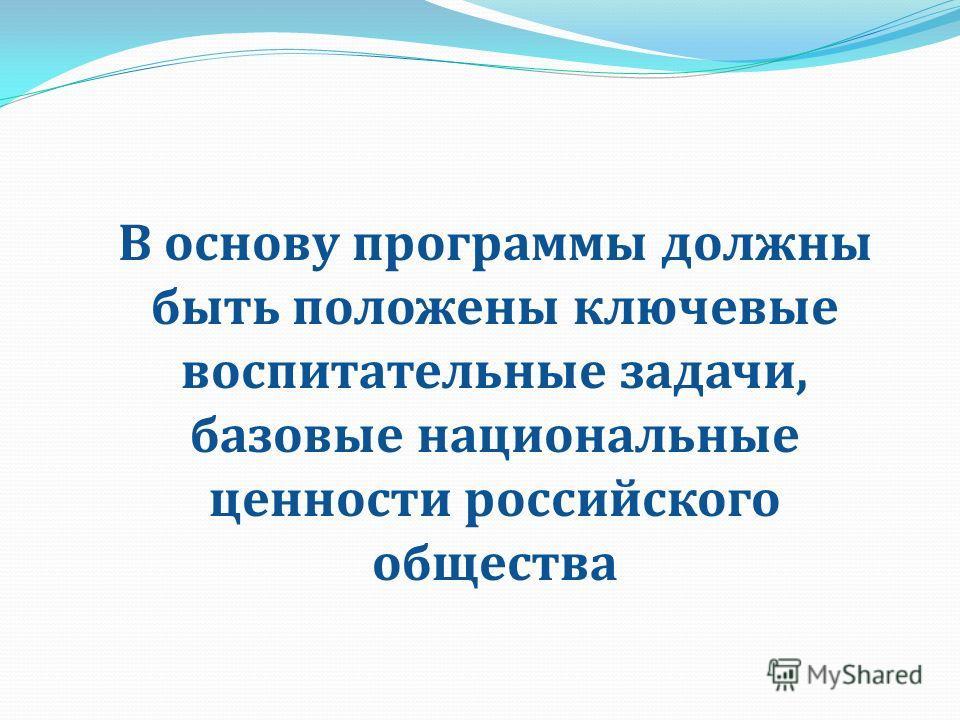 В основу программы должны быть положены ключевые воспитательные задачи, базовые национальные ценности российского общества