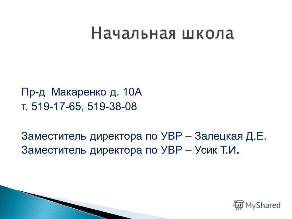 Пр-д Макаренко д. 10А т. 519-17-65, 519-38-08 Заместитель директора по УВР – Залецкая Д.Е. Заместитель директора по УВР – Усик Т.И.
