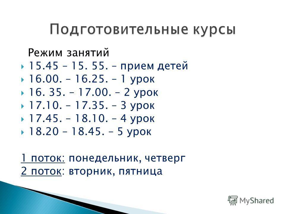 Режим занятий 15.45 – 15. 55. – прием детей 16.00. – 16.25. – 1 урок 16. 35. – 17.00. – 2 урок 17.10. – 17.35. – 3 урок 17.45. – 18.10. – 4 урок 18.20 – 18.45. – 5 урок 1 поток: понедельник, четверг 2 поток: вторник, пятница