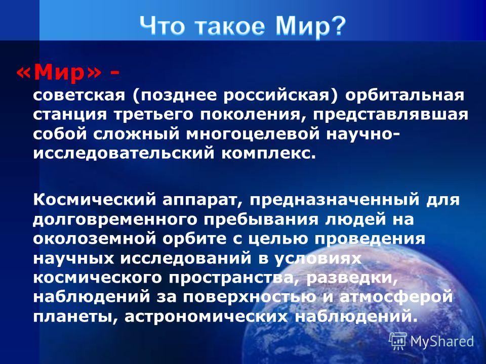 «Мир» - советская (позднее российская) орбитальная станция третьего поколения, представлявшая собой сложный многоцелевой научно- исследовательский комплекс. Космический аппарат, предназначенный для долговременного пребывания людей на околоземной орби
