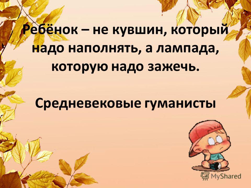 Ребёнок – не кувшин, который надо наполнять, а лампада, которую надо зажечь. Средневековые гуманисты