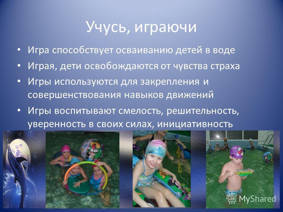 Учусь, играючи Игра способствует осваиванию детей в воде Играя, дети освобождаются от чувства страха Игры используются для закрепления и совершенствования навыков движений Игры воспитывают смелость, решительность, уверенность в своих силах, инициатив