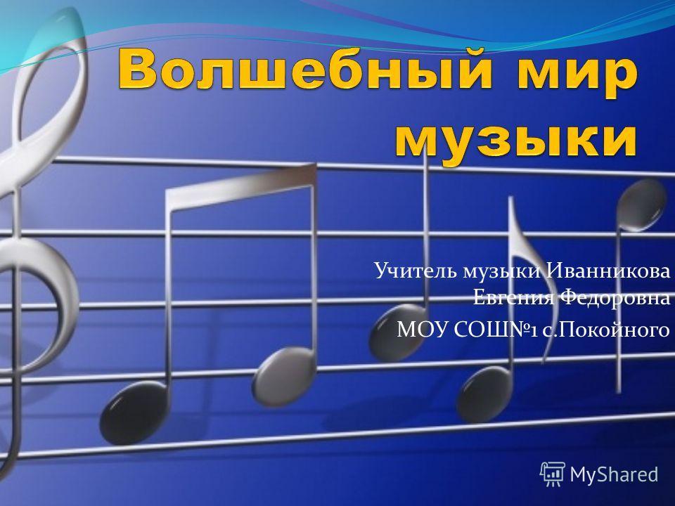 Учитель музыки Иванникова Евгения Федоровна МОУ СОШ1 с.Покойного
