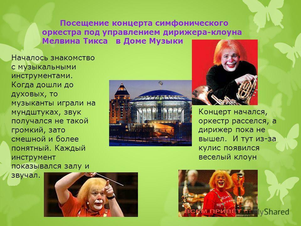 Посещение концерта симфонического оркестра под управлением дирижера-клоуна Мелвина Тикса в Доме Музыки Началось знакомство с музыкальными инструментами. Когда дошли до духовых, то музыканты играли на мундштуках, звук получался не такой громкий, зато