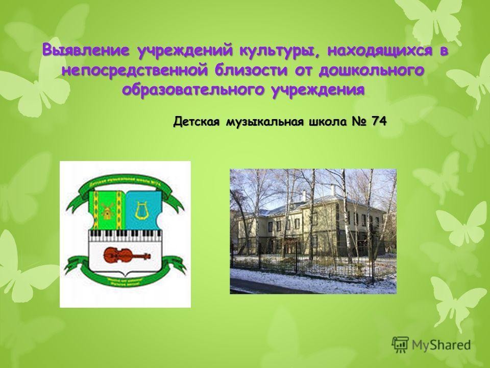 Выявление учреждений культуры, находящихся в непосредственной близости от дошкольного образовательного учреждения Детская музыкальная школа 74