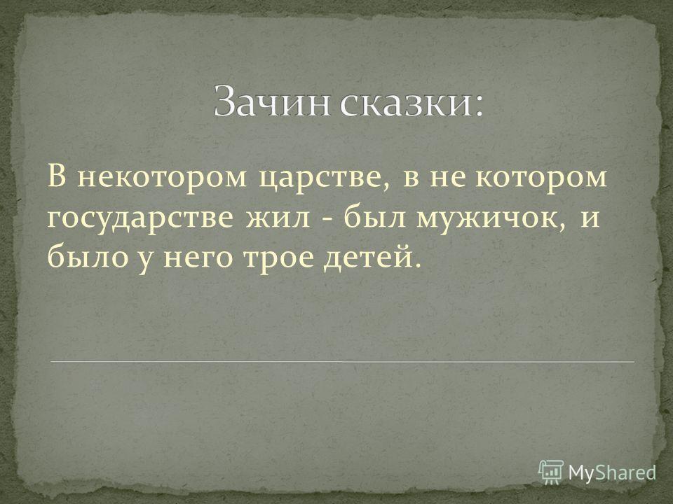В некотором царстве, в не котором государстве жил - был мужичок, и было у него трое детей.