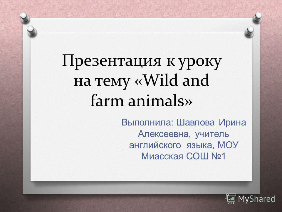 Презентация к уроку на тему «Wild and farm animals» Выполнила : Шавлова Ирина Алексеевна, учитель английского языка, МОУ Миасская СОШ 1