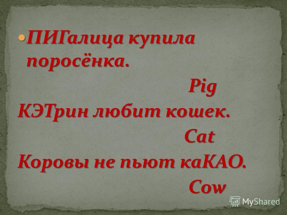 ПИГалица купила поросёнка. ПИГалица купила поросёнка. Pig Pig КЭТрин любит кошек. Cat Cat Коровы не пьют каКАО. Cow Cow