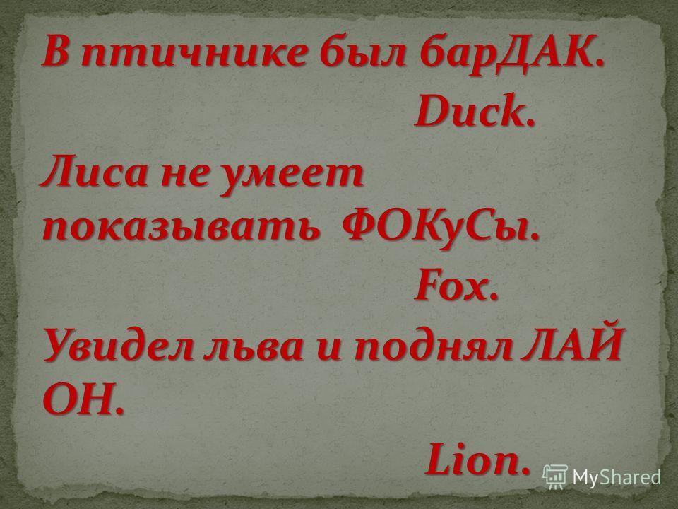 В птичнике был барДАК. Duck. Duck. Лиса не умеет показывать ФОКуСы. Fox. Fox. Увидел льва и поднял ЛАЙ ОН. Lion. Lion.