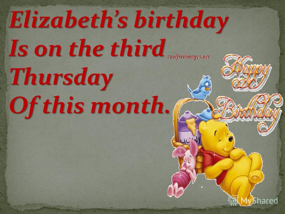 Elizabeths birthday Is on the third Thursday Of this month.