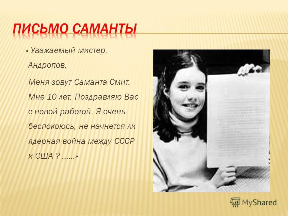 « Уважаемый мистер, Андропов, Меня зовут Саманта Смит. Мне 10 лет. Поздравляю Вас с новой работой. Я очень беспокоюсь, не начнется ли ядерная война между СССР и США ? ……»