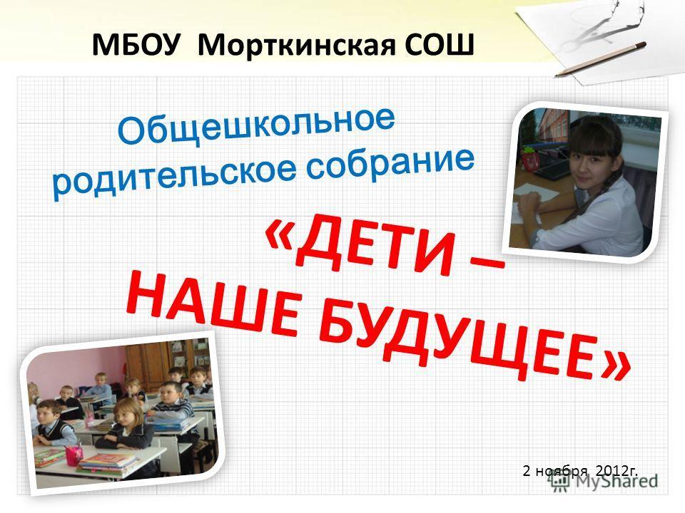 МБОУ Морткинская СОШ Общешкольное родительское собрание «ДЕТИ – НАШЕ БУДУЩЕЕ» 2 ноября 2012г.
