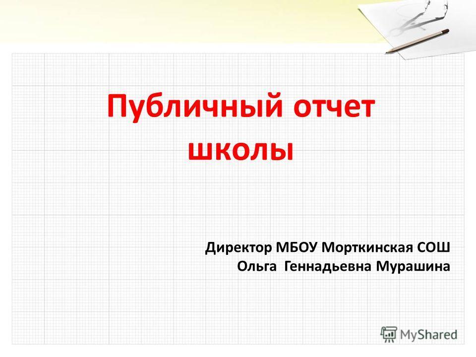 Публичный отчет школы Директор МБОУ Морткинская СОШ Ольга Геннадьевна Мурашина