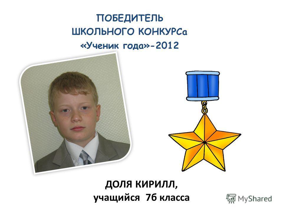 ПОБЕДИТЕЛЬ ШКОЛЬНОГО КОНКУРСа «Ученик года»-2012 ДОЛЯ КИРИЛЛ, учащийся 7б класса