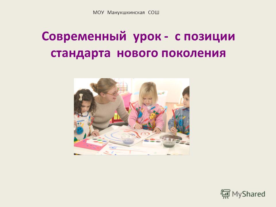 Современный урок - с позиции стандарта нового поколения МОУ Манукшкинская СОШ