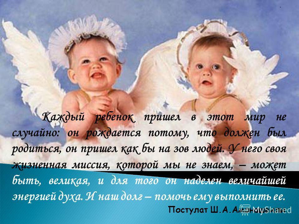 · Каждый ребенок пришел в этот мир не случайно: он рождается потому, что должен был родиться, он пришел как бы на зов людей. У него своя жизненная миссия, которой мы не знаем, – может быть, великая, и для того он наделен величайшей энергией духа. И н