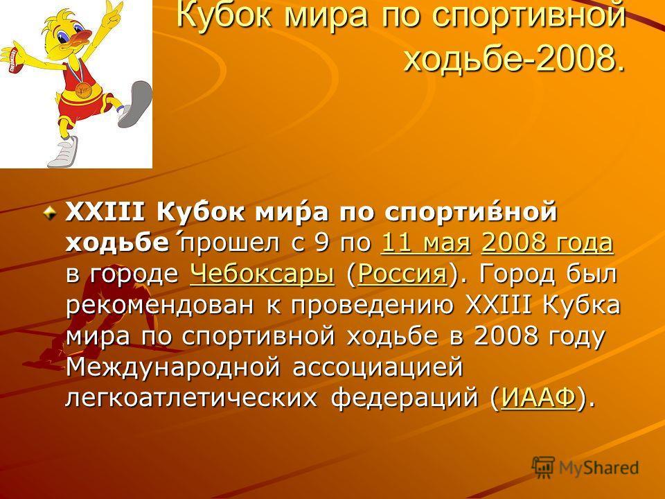 Кубок мира по спортивной ходьбе-2008. XXIII Ку́бок ми́ра по спорти́вной ходьбе́ прошел с 9 по 11 мая 2008 года в городе Чебоксары (Россия). Город был рекомендован к проведению XXIII Кубка мира по спортивной ходьбе в 2008 году Международной ассоциацие