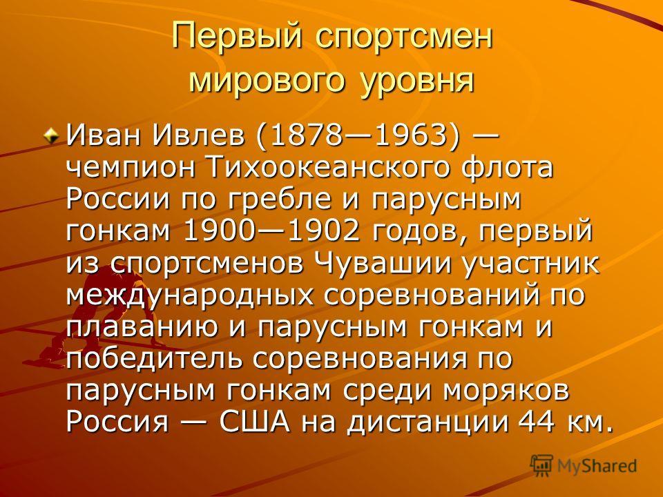 Первый спортсмен мирового уровня Иван Ивлев (18781963) чемпион Тихоокеанского флота России по гребле и парусным гонкам 19001902 годов, первый из спортсменов Чувашии участник международных соревнований по плаванию и парусным гонкам и победитель соревн