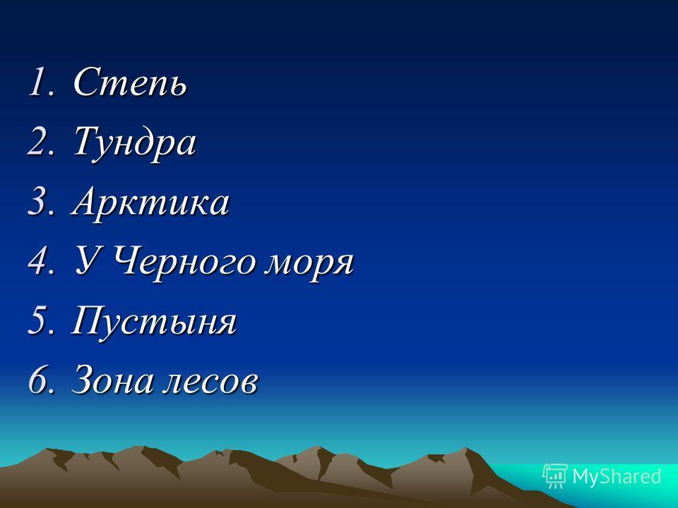 1.С тепь 2.Т ундра 3.А рктика 4.У Черного моря 5.П устыня 6.З она лесов