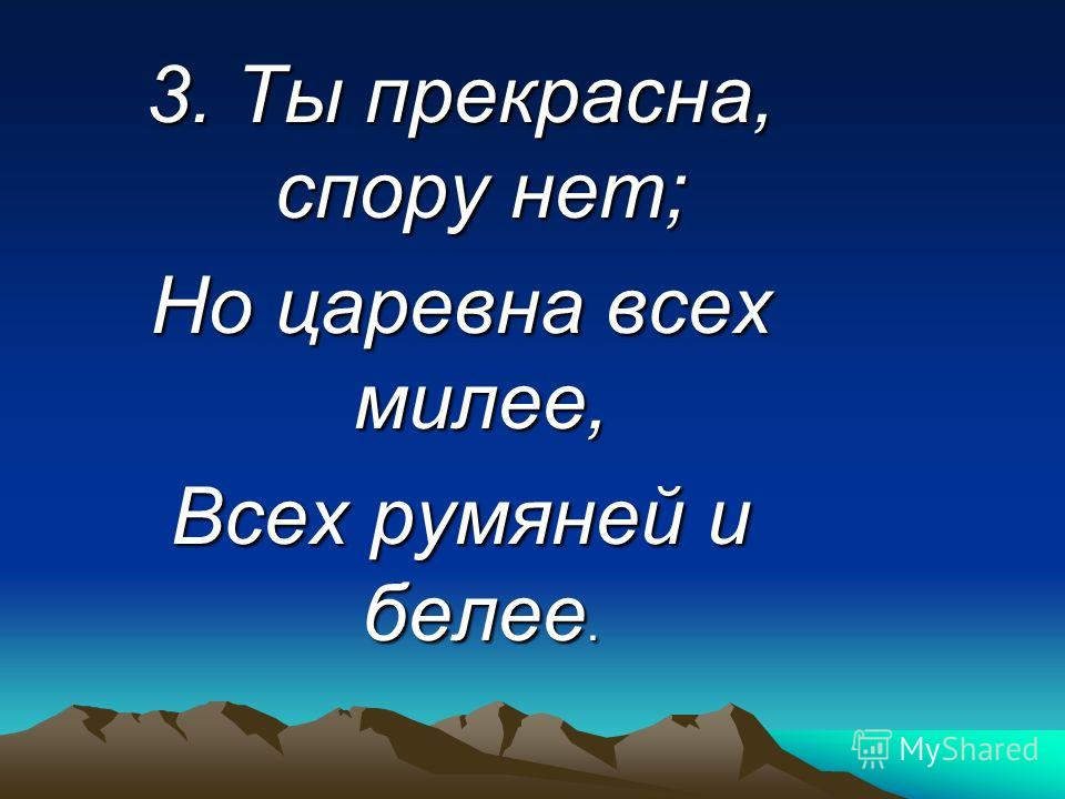 3. Ты прекрасна, спору нет; Но царевна всех милее, Всех румяней и белее.