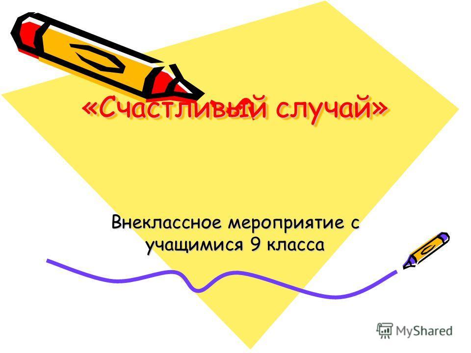 «Счастливый случай» «Счастливый случай» Внеклассное мероприятие с учащимися 9 класса