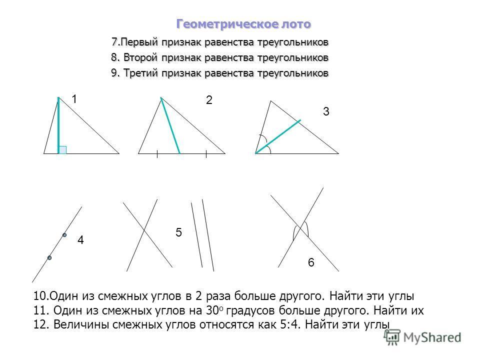 Геометрическое лото 7.Первый признак равенства треугольников 8. Второй признак равенства треугольников 9. Третий признак равенства треугольников 1 3 2 4 5 6 10.Один из смежных углов в 2 раза больше другого. Найти эти углы 11. Один из смежных углов на