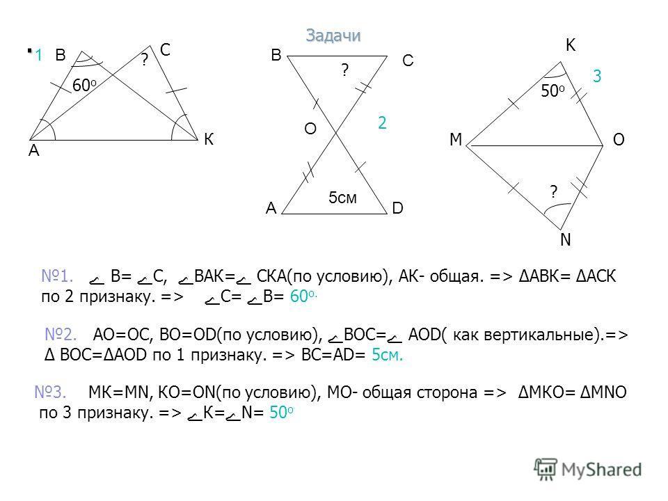 . А В К 1 А В С О 5см D 2 М N K O 50 о ? ? 3 60 о ? 1.ے В=ےС,ےВАК=ے СКА(по условию), АК- общая. => АВК= АСК по 2 признаку. =>ےС=ےВ= 60 о. 2. АО=ОС, ВО=ОD(по условию), ےВОС=ے АОD( как вертикальные).=> ВОС=АОD по 1 признаку. => ВС=АD= 5см. 3. МК=МN, КО