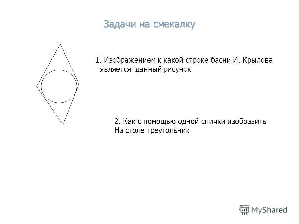 Задачи на смекалку 1. Изображением к какой строке басни И. Крылова является данный рисунок 2. Как с помощью одной спички изобразить На столе треугольник