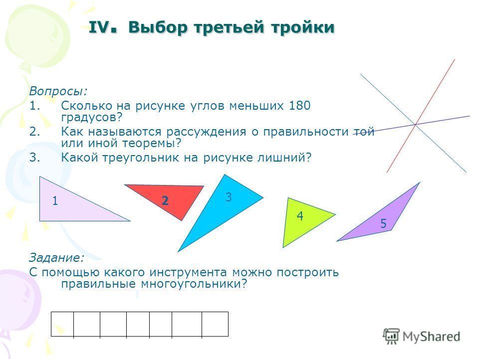 III. Выбор второй тройки Вопросы: 1.Сколько здесь треугольников? 2.Сколько прямоугольников? 3.Как называется раздел геометрии, который изучает фигуру на плоскости? Задание: Как называется кривая, которая обходит многократно одну и туже точку?
