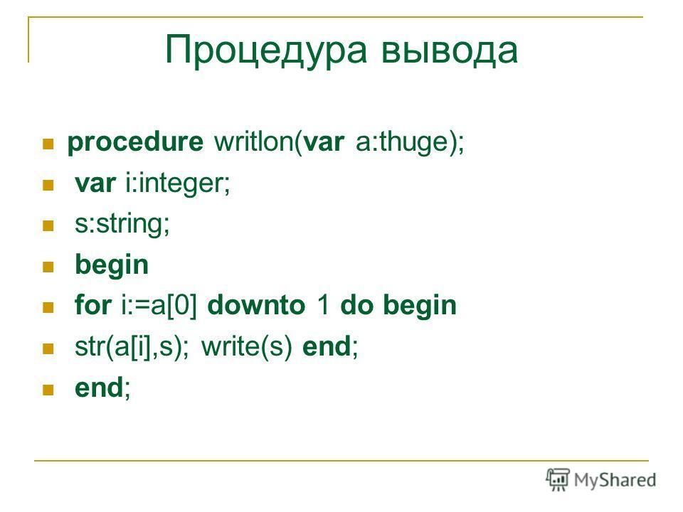 Процедура вывода procedure writlon(var a:thuge); var i:integer; s:string; begin for i:=a[0] downto 1 do begin str(a[i],s); write(s) end; end;