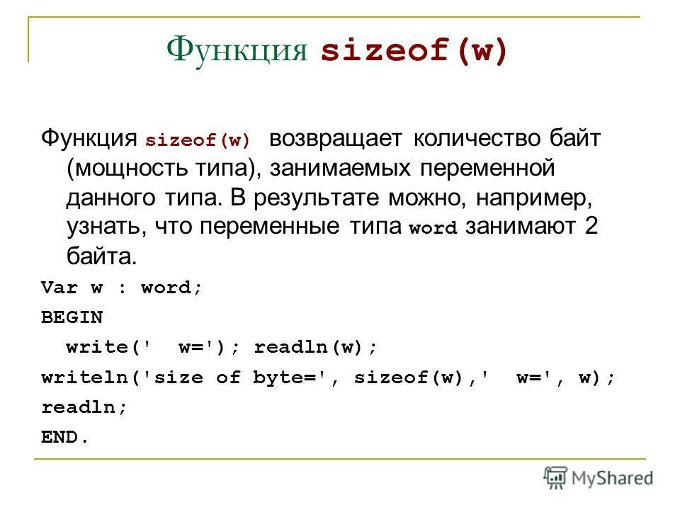 Функция sizeof(w) Функция sizeof(w) возвращает количество байт (мощность типа), занимаемых переменной данного типа. В результате можно, например, узнать, что переменные типа word занимают 2 байта. Var w : word; BEGIN write(' w='); readln(w); writeln(