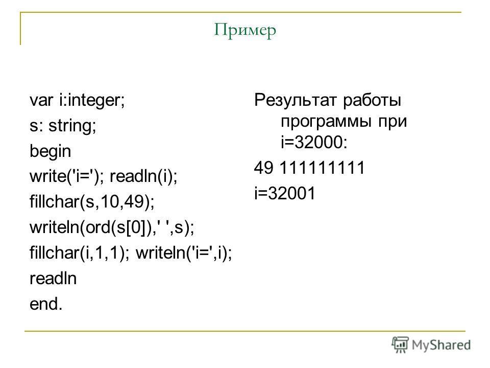 Пример var i:integer; s: string; begin write('i='); readln(i); fillchar(s,10,49); writeln(ord(s[0]),' ',s); fillchar(i,1,1); writeln('i=',i); readln end. Результат работы программы при i=32000: 49 111111111 i=32001