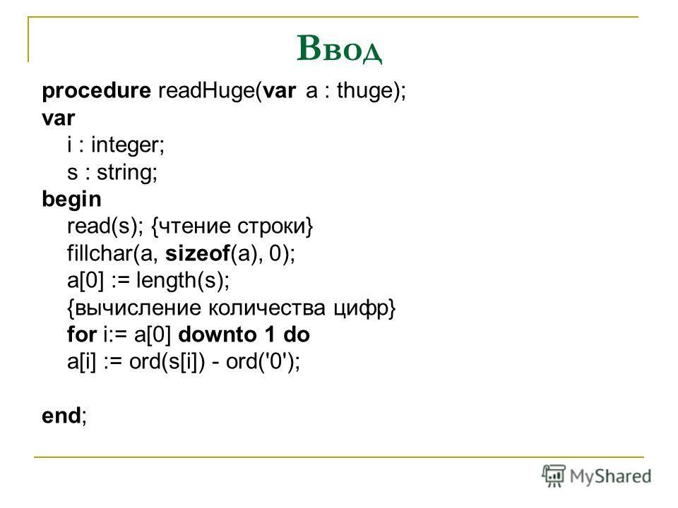Ввод procedure readHuge(var a : thuge); var i : integer; s : string; begin read(s); {чтение строки} fillchar(a, sizeof(a), 0); a[0] := length(s); {вычисление количества цифр} for i:= a[0] downto 1 do a[i] := ord(s[i]) - ord('0'); end;
